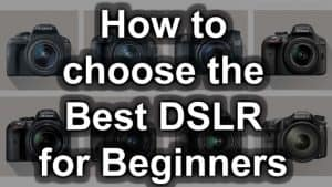 How To Choose The Right DSLR Camera